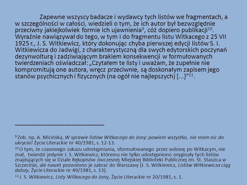 """Zapewne wszyscy badacze i wydawcy tych listów we fragmentach, a w szczególności w całości, wiedzieli o tym, że ich autor był bezwzględnie przeciwny jakiejkolwiek formie ich ujawnienia9, cóż dopiero publikacji10. Wyraźnie nawiązywał do tego, w tym i do fragmentu listu Witkacego z 25 VII 1925 r., J. S. Witkiewicz, który dokonując chyba pierwszej edycji listów S. I. Witkiewicza do Jadwigi, z charakterystyczną dla swych edytorskich poczynań dezynwolturą i zadziwiającym brakiem konsekwencji w formułowanych twierdzeniach oświadczał: """"Czytałem te listy i uważam, że zupełnie nie kompromitują one autora, wręcz przeciwnie, są doskonałym zapisem jego stanów psychicznych i fizycznych (na ogół nie najlepszych) [...] 11."""